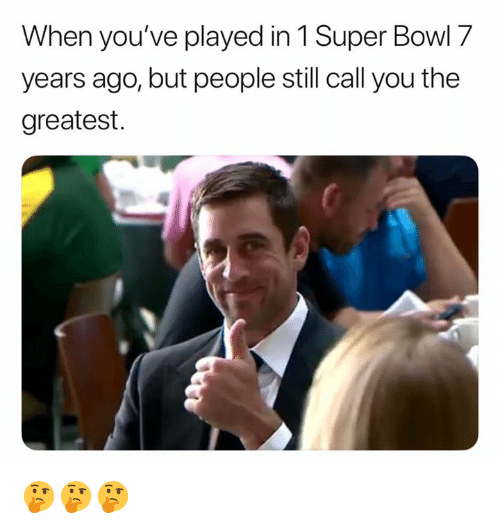 Nfl, Super Bowl, and Bowl: When you've played in 1 Super Bowl 7  years ago, but people still call you the  greatest. 🤔🤔🤔