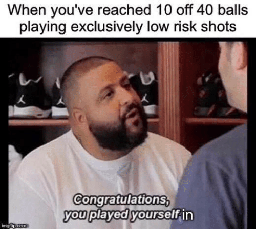Congratulations You Played Yourself, Congratulations, and You: When you've reached 10 off 40 balls  playing exclusively low risk shots  Congratulations  you played yourself in