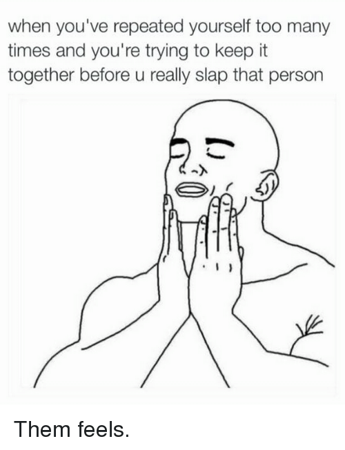Dank, 🤖, and Slap: when you've repeated yourself too many  times and you're trying to keep it  together before u really slap that person  I Them feels.