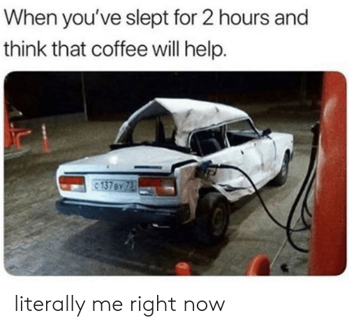 Coffee, Help, and Will: When you've slept for 2 hours and  think that coffee will help. literally me right now