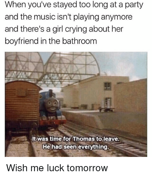Memes, Music, and 🤖: When you've stayed too long at a party  and the music isn't playing anymore  and there's a girl crying about her  boyfriend in the bathroom  was time for Thomas to leave.  He had seen everything. Wish me luck tomorrow