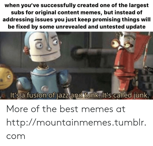 Memes, Tumblr, and Best: when you've successfully created one of the largest  subs for original content memes, but instead of  addressing issues you just keep promising things will  be fixed by some unrevealed and untested update  It's a fusion of jazz and funk. It's called junk. More of the best memes at http://mountainmemes.tumblr.com