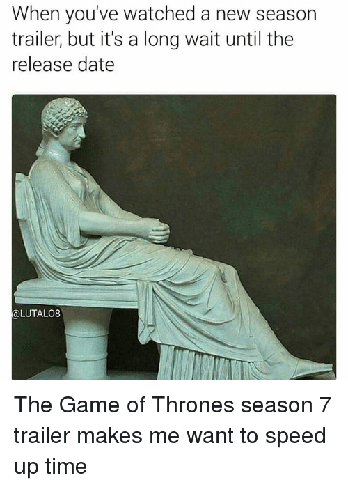 Game of Thrones, Memes, and The Game: When you've watched a new season  trailer, but it's a long wait until the  release date  LUTALO8 The Game of Thrones season 7 trailer makes me want to speed up time