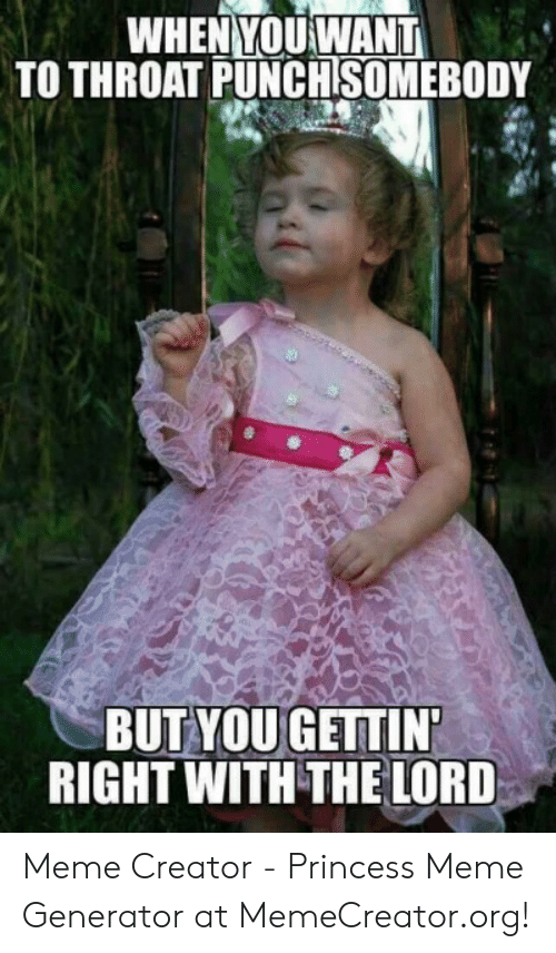 Meme, Princess, and Creator: WHEN YOUWANT  TO THROAT PUNCHSOMEBODY  BUT YOU GETTIN  RIGHT WITH THE LORD Meme Creator - Princess Meme Generator at MemeCreator.org!