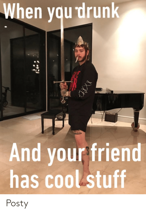 When Yqu Drunk and Your Friend Has Cool Stuff Posty | Drunk Meme on