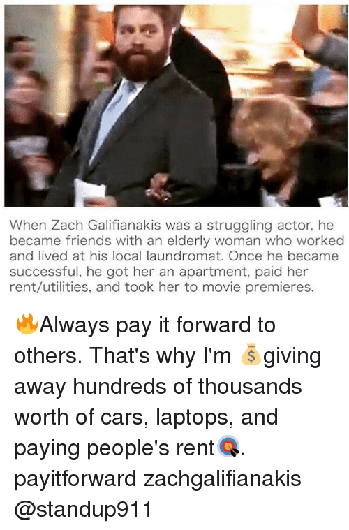 Laundromat, Memes, and Struggle: When Zach Galifianakis was a struggling actor, he  became friends with an elderly woman who worked  and lived at his local laundromat. Once he became  successful, he got her an apartment, paid her  rent/utilities, and took her to movie premieres. 🔥Always pay it forward to others. That's why I'm 💰giving away hundreds of thousands worth of cars, laptops, and paying people's rent🎯. payitforward zachgalifianakis @standup911