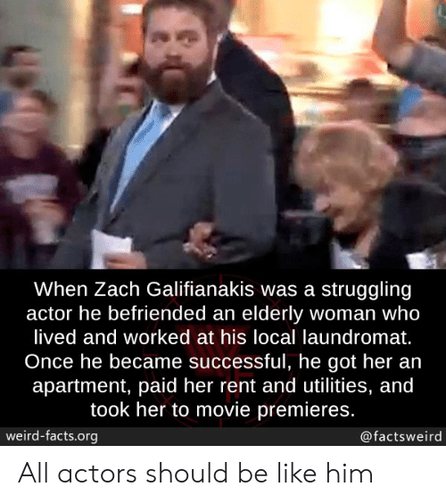 Be Like, Facts, and Laundromat: When Zach Galifianakis was a struggling  actor he befriended an elderly woman who  lived and worked at his local laundromat.  Once he became successful, he got her an  apartment, paid her rent and utilities, and  took her to movie premieres.  weird-facts.org  @factsweird All actors should be like him