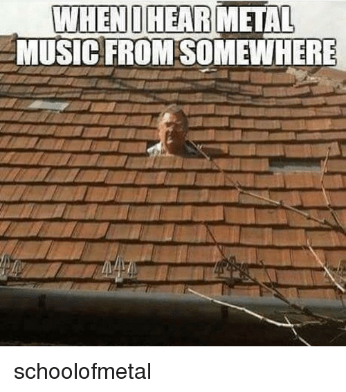 Memes, Music, and 🤖: WHENDIHEARMETAL  MUSIC FROM SOMEWHERE schoolofmetal