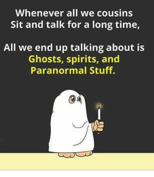 Memes, Stuff, and Time: Whenever all we cousins  Sit and talk for a long time,  All we end up talking about is  Ghosts, spirits, and  Paranormal Stuff.