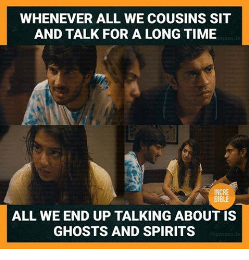 Memes, Time, and 🤖: WHENEVER ALL WE COUSINS SIT  AND TALK FOR A LONG TIME  INCRE  DIBLE  ALL WE END UP TALKING ABOUT IS  GHOSTS AND SPIRITS