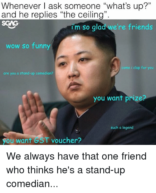 """Friends, Funny, and Memes: Whenever I ask someone """"what's up?""""  and he replies """"the ceiling"""".  SGAG  im so qlad we're  im so glad we're friends  woW So funny  come i clap for you  are you a stand-up comedian?  you want prize?  such a legend  you want GST voucher? We always have that one friend who thinks he's a stand-up comedian..."""