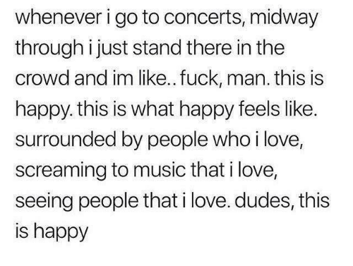 Love, Music, and Fuck: whenever i go to concerts, midway  through i just stand there in the  crowd and im like.. fuck, man. this is  happy. this is what happy feels like.  surrounded by people who ilove,  screaming to music that i love,  seeing people that i love. dudes, this  is happy