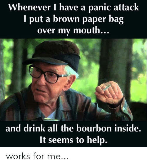 Memes, Help, and All The: Whenever I have a panic attack  I put a brown paper bag  over my mouth...  and drink all the bourbon inside.  It seems to help. works for me...