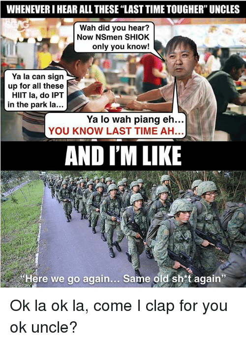 """Memes, Time, and Old: WHENEVER I HEAR ALL THESE """"LAST TIME TOUGHER"""" UNCLES  Wah did you hear?  Now NSmen SHIOK  only you know!  Ya la can sign  up for all these  HIlT la, do IPT  in the park la...  Ya lo wah piang eh...  YOU KNOW LAST TIME AH  AND I'M LIKE  Here we go again... Same old shtagain"""" Ok la ok la, come I clap for you ok uncle?"""