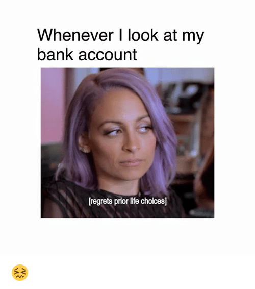 Life, Memes, and Bank: Whenever I look at my  bank account  [regrets prior life choices] 😖