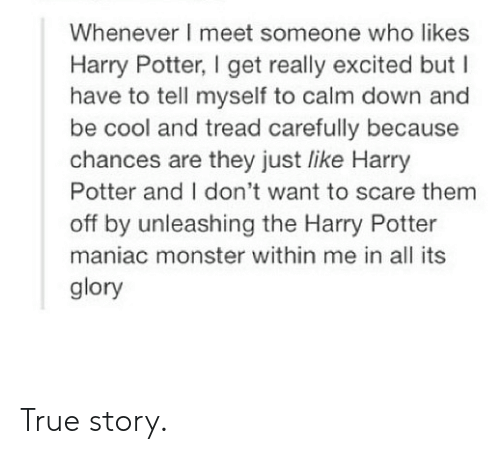 Harry Potter, Monster, and Scare: Whenever I meet someone who likes  Harry Potter, I get really excited but I  have to tell myself to calm down and  be cool and tread carefully because  chances are they just like Harry  Potter and I don't want to scare them  off by unleashing the Harry Potter  maniac monster within me in all its  glory True story.