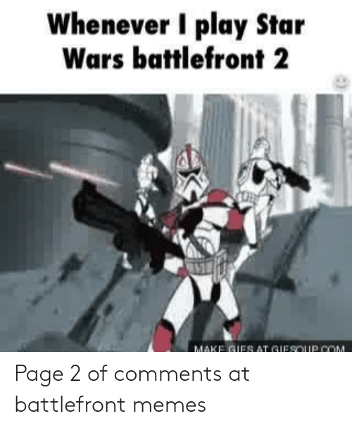 Whenever I Play Star Wars Battlefront 2 2 Make Gies At Gifsoip Com Page 2 Of Comments At Battlefront Memes Meme On Me Me