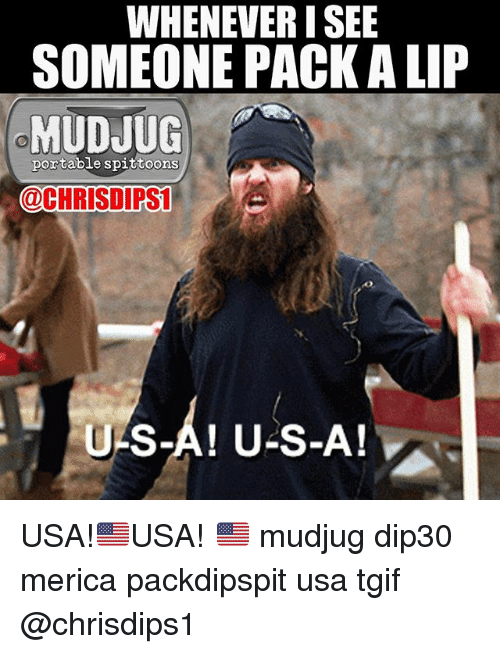 Memes, Tgif, and 🤖: WHENEVER I SEE  SOMEONE PACK A LIP  MUDJUG  portable spittoons  @CHRISDIPS  U-S-A! U-S-A! USA!🇺🇸USA! 🇺🇸 mudjug dip30 merica packdipspit usa tgif @chrisdips1