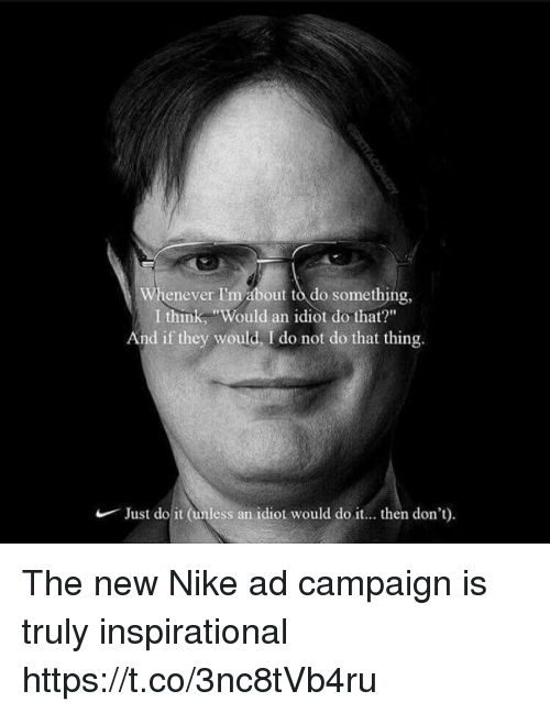 """Just Do It, Nike, and Idiot: Whenever I'm about to do something,  I think, """"Would an idiot do that?""""  And if they would, I do not do that thing.  Just do it (unless an  idiot would do it... then don't) The new Nike ad campaign is truly inspirational https://t.co/3nc8tVb4ru"""