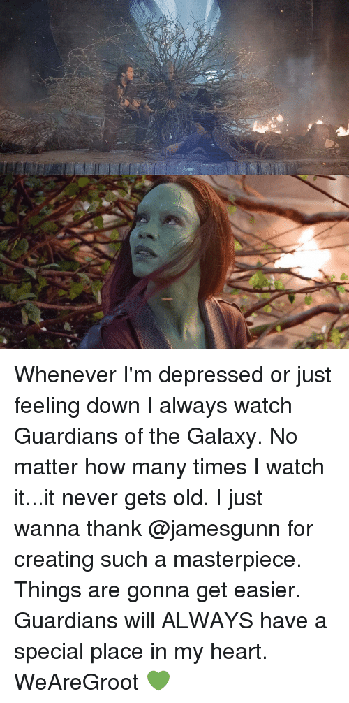 How Many Times, Memes, and Guardians of the Galaxy: Whenever I'm depressed or just feeling down I always watch Guardians of the Galaxy. No matter how many times I watch it...it never gets old. I just wanna thank @jamesgunn for creating such a masterpiece. Things are gonna get easier. Guardians will ALWAYS have a special place in my heart. WeAreGroot 💚
