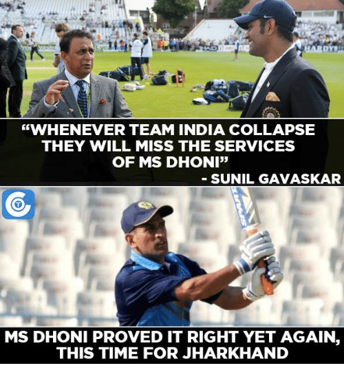 """Memes, India, and 🤖: """"WHENEVER TEAM INDIA COLLAPSE  THEY WILL MISS THE SERVICES  OF MS DHONI""""  SUNIL GAVASKAR  MS DHONI PROVED IT RIGHT YET AGAIN.  THIS TIME FOR JHARKHAND"""