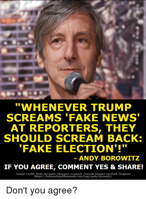 """Fake, Memes, and News: """"WHENEVER TRUMP  SCREAMS 'FAKE NEWS  AT REPORTERS, THEY  SHOULD SCREAM BACK:  FAKE ELECTION'!""""  ANDY BOROWITZ  IF YOU AGREE, COMMENT YES & SHARE!  Image Credit: Andy Borowitz Chan  : cropped, resized, images overlaid. Original:  https://fellowshipoftheminds.com/tag/andy-borowitz/ Don't you agree?"""