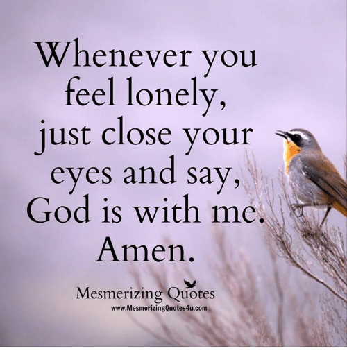 Memes, 🤖, and Amen: Whenever you  feel lonely  just close your  s  eyes and say,  God is with me.  Amen  Mesmerizing Quotes  www.MesmerizingQuotes4u.com