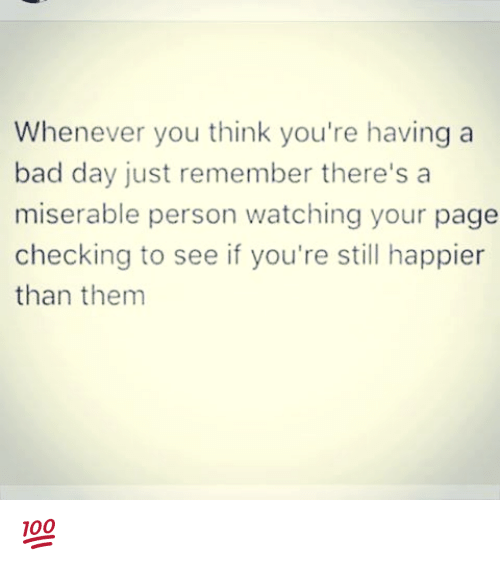 Bad, Bad Day, and Memes: Whenever you think you're having a  bad day just remember there's a  miserable person watching your page  checking to see if you're still happier  than them 💯