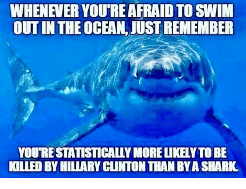 Memes, Shark, and Ocean: WHENEVER YOU'RE AFRAID TO SWIM  OUT IN THE OCEAN, JUST REMEMBER  YOU'RE STATISTICALLY MORE LIKELY TO BE  KILLED BY HILIARY CLINTON THAN BYA SHARK
