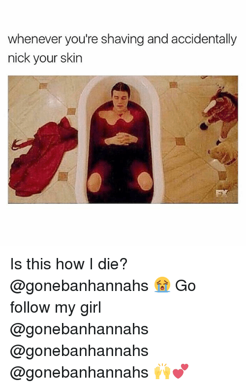 Memes, Girl, and Nick: whenever you're shaving and accidentally  nick your skin  EX Is this how I die? @gonebanhannahs 😭 Go follow my girl @gonebanhannahs @gonebanhannahs @gonebanhannahs 🙌💕