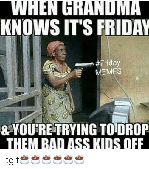 Ass, Friday, and It's Friday: WHENGRANDMA  KNOWS IT'S FRIDAY  -..#Friday  MEMES  & YOU'RETRYING TODROP  THEM BA ASS KIDS OFF tgif☕️☕️☕️☕️☕️☕️