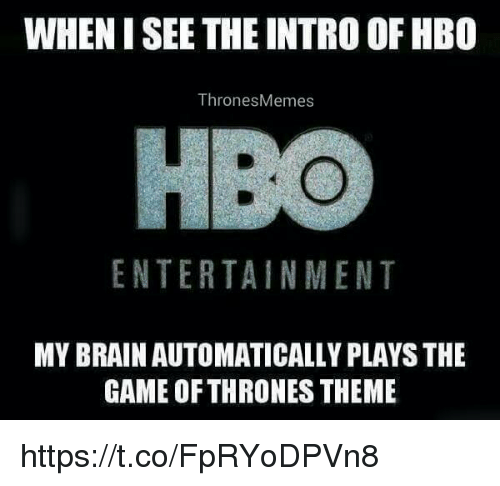 Game of Thrones, Hbo, and Memes: WHENISEE THE INTRO OF HBO  Thrones Memes  ENTERTAINMENT  MY BRAIN AUTOMATICALLY PLAYS THE  GAME OF THRONES THEME https://t.co/FpRYoDPVn8