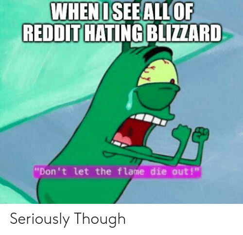 "Funny, Reddit, and Blizzard: WHENISEEALLOF  REDDIT HATING BLIZZARD  ""Don't let the flame die out! Seriously Though"