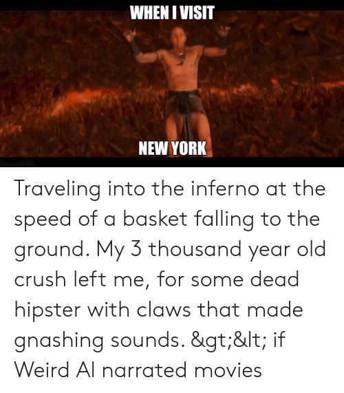 Crush, Hipster, and Movies: WHENIVISIT  NEW YORK Traveling into the inferno at the speed of a basket falling to the ground. My 3 thousand year old crush left me, for some dead hipster with claws that made gnashing sounds. >< if Weird Al narrated movies