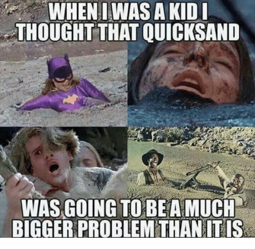 Thought, Quicksand, and Kid: WHENIWAS A KID  THOUGHT THAT QUICKSAND  WAS GOING TO BEAMUCH  BIGGER PROBLEM THAN IT IS