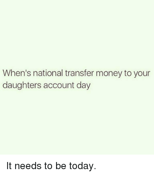 Funny Money And Today When S National Transfer To Your Daughters Account Day
