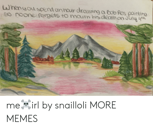 Dank, Memes, and Target: Whenuou spend annour drCuwing a Bob Ros painting  eo noonei forgets tomoun his death on July 4th me☠️irl by snailloli MORE MEMES