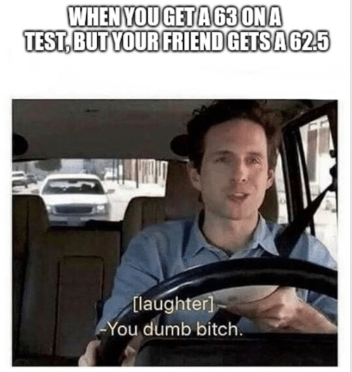 Bitch, Dumb, and Test: WHENYOUGETA63 ONA  TEST,BUT YOUR FRIEND GETSA625  [laughter]  You dumb bitch