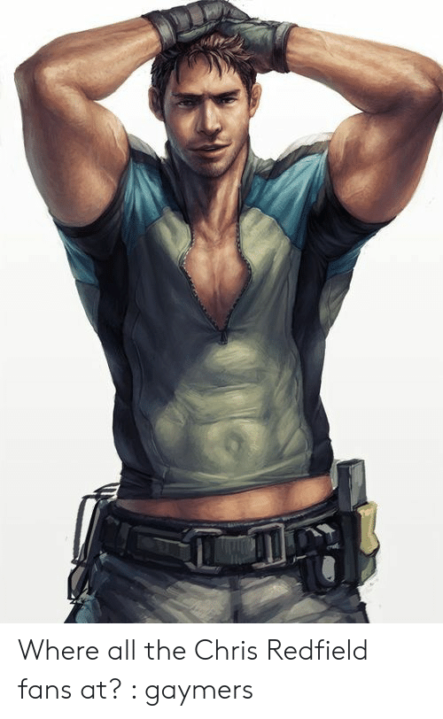 Where All The Chris Redfield Fans At Gaymers All The Meme
