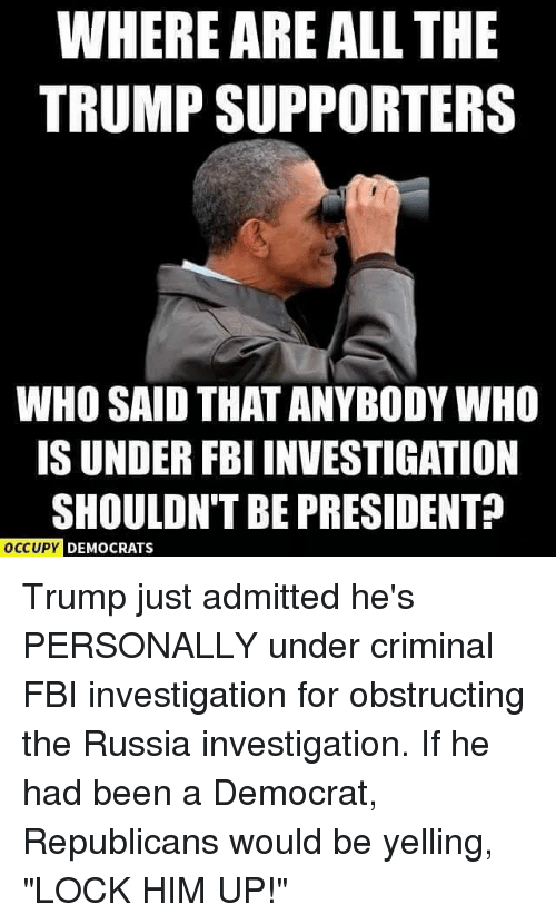 "Fbi, Memes, and Russia: WHERE ARE ALL THE  TRUMP SUPPORTERS  WHO SAID THAT ANYBODY WHO  IS UNDER FBI INVESTIGATION  SHOULDNT BE PRESIDENT?  OCCUPY  DEMOCRATS Trump just admitted he's PERSONALLY under criminal FBI investigation for obstructing the Russia investigation. If he had been a Democrat, Republicans would be yelling, ""LOCK HIM UP!"""