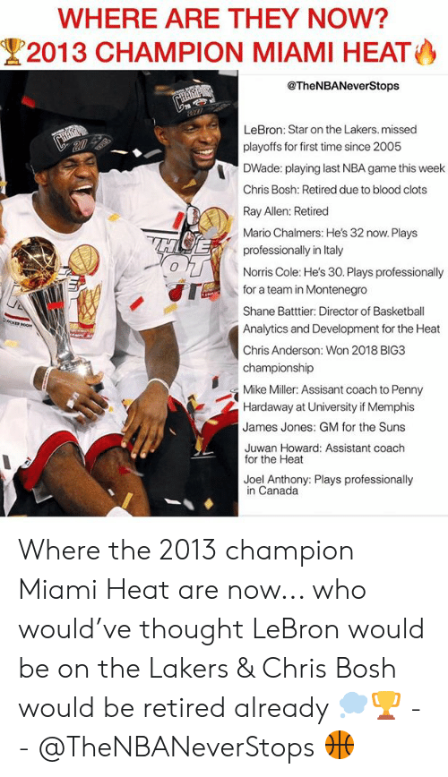 Basketball, Chris Bosh, and Los Angeles Lakers: WHERE ARE THEY NOW?  2013 CHAMPION MIAMI HEAT  @TheNBANeverStops  LeBron: Star on the Lakers. missed  playoffs for first time since 2005  DWade: playing last NBA game this week  Chris Bosh: Retired due to blood clots  Ray Allen: Retired  Mario Chalmers: He's 32 now. Plays  professionally in Italy  Hi E  0  Norris Cole: He's 30. Plays professionally  for a team in Montenegro  Shane Batttier: Director of Basketball  Analytics and Development for the Heat  Chris Anderson: Won 2018 BIG3  championship  Mike Miller: Assisant coach to Penny  Hardaway at University if Memphis  James Jones: GM for the Suns  Juwan Howard: Assistant coach  for the Heat  Joel Anthony: Plays professionally  in Canada Where the 2013 champion Miami Heat are now... who would've thought LeBron would be on the Lakers & Chris Bosh would be retired already 💭🏆 - - @TheNBANeverStops 🏀
