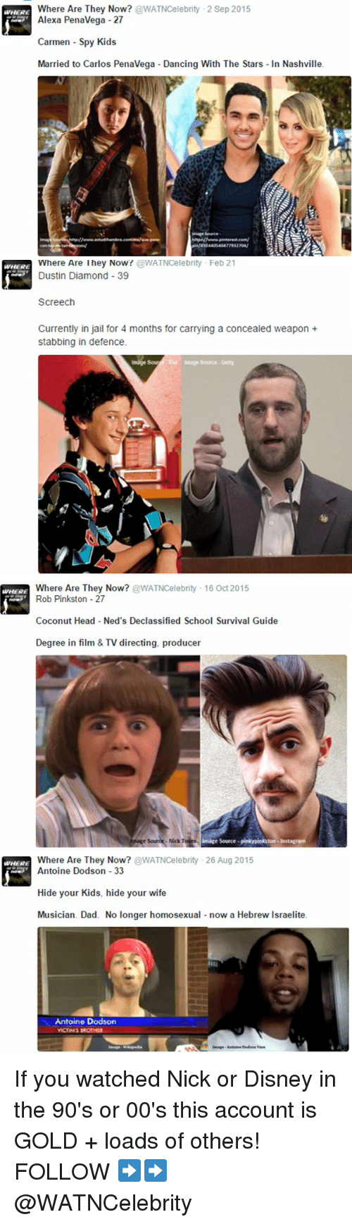 Disney, Memes, and Ned's Declassified School Survival Guide: Where Are They Now?  @WATNCelebrity 2 Sep 2015  WHERE  Alexa Penavega 27  Carmen Spy Kids  Married to Carlos Penavega Dancing With The Stars In Nashville.   Where Are lhey Now?  @WATNCelebrity Feb 21  Dustin Diamond 39  WHERE  Screech  Currently in jail for 4 months for carrying a concealed weapon  stabbing in defence.  Image Sour   WHERE  Where Are They Now?  @WATNCelebrity 16 Oct 2015  Rob Pinkston 27  Coconut Head Ned's Declassified School Survival Guide  Degree in film & TV directing, producer  linage Source-pinkypinkuton Instagram  esourde Nick   Where Are They Now  @WATNCelebrity 26 Aug 2015  WHERE  Antoine Dodson 33  Hide your Kids, hide your wife  Musician. Dad. No longer homosexual  now a Hebrew lsraelite.  Antoine Dodson  Image W If you watched Nick or Disney in the 90's or 00's this account is GOLD + loads of others! FOLLOW ➡➡ @WATNCelebrity