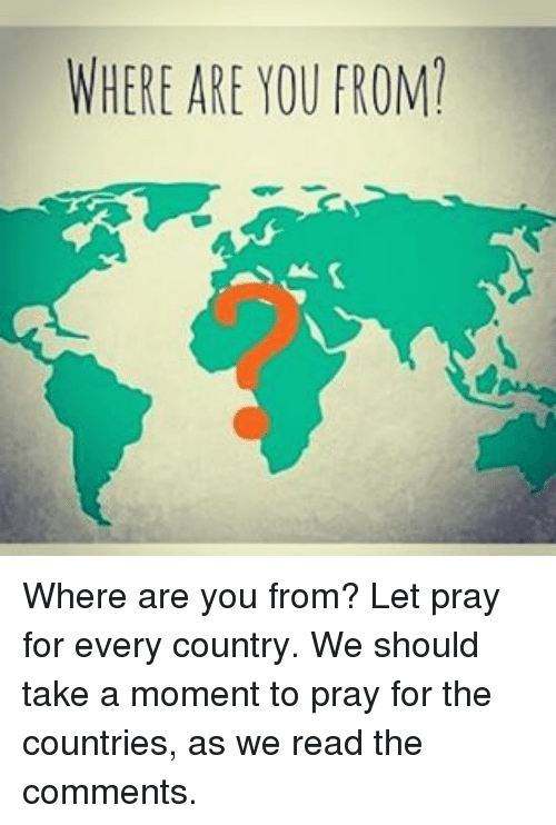 Memes, 🤖, and Where Are You: WHERE ARE YOU FROM' Where are you from? Let pray for every country. We should take a moment to pray for the countries, as we read the comments.
