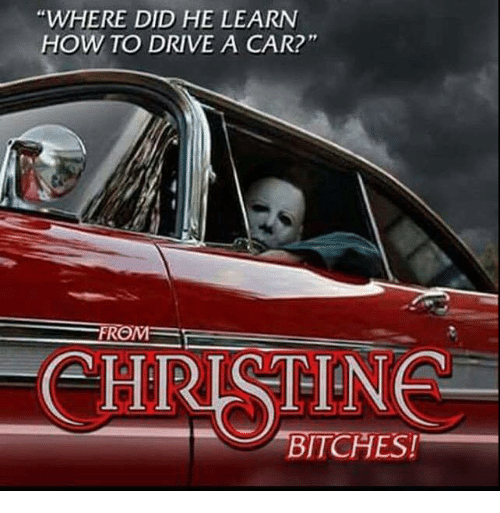 where did he learn how to drive a car christine bitches meme on me me. Black Bedroom Furniture Sets. Home Design Ideas