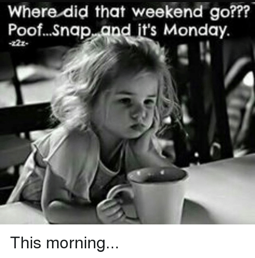 Where did that weekend go poofsnap and its monday this morning memes monday and where did that weekend go poof thecheapjerseys Images