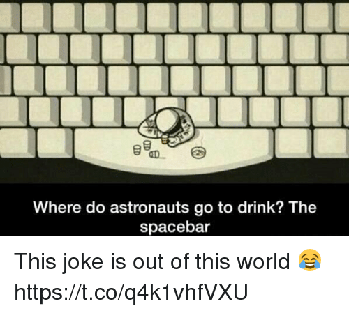 Memes, World, and 🤖: Where do astronauts go to drink? The  spacebar This joke is out of this world 😂 https://t.co/q4k1vhfVXU