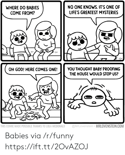 Funny, God, and House: WHERE DO BABIES  COME FROM?  NO ONE KNOWS. IT'S ONE OF  LIFE'S GREATEST MYSTERIES  OH GOD! HERE COMES ONE!YOU THOUGHT BABY PROOFING  THE HOUSE WOULD STOP US?  THIS COMIC MADE POSSIBLE THANKS TO LOLA MCDONALD @MrLovenstein MRLOVENSTEIN.COM Babies via /r/funny https://ift.tt/2OvAZOJ