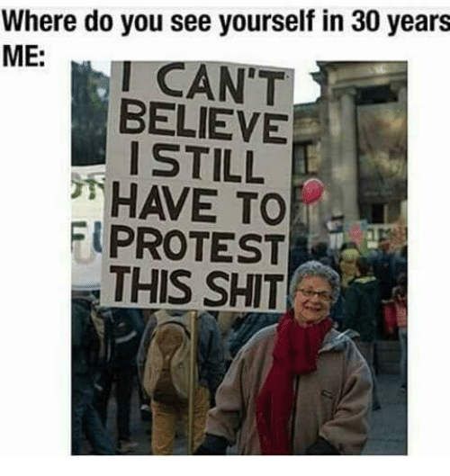Protest, Shit, and Anarchy: Where do you see yourself in 30 years  ME:  I CAN'T  BELIEVE  I STILL  HAVE TO  PROTEST  THIS SHIT