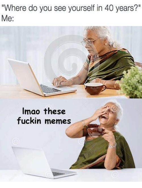 "Memes, You, and Do You: ""Where do you see yourself in 40 years?""  Me:  Imao these  fuckin memes"