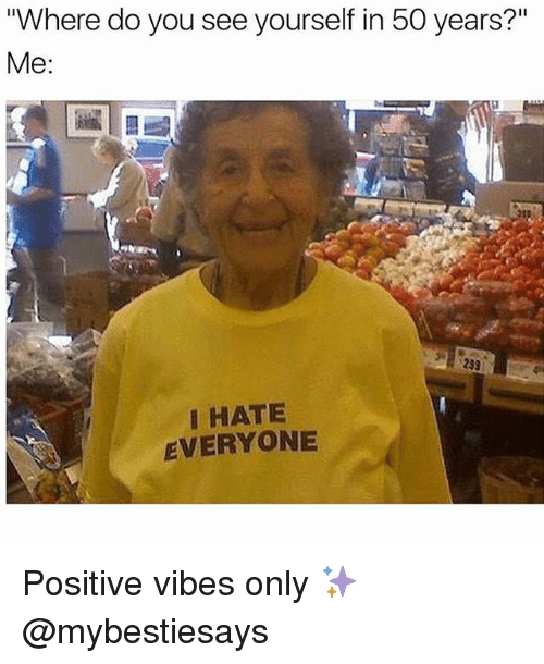 "Girl Memes, You, and Me Me: Where do you see yourself in 50 years?""  Me:  Me:  HATE  EVERYONE Positive vibes only ✨ @mybestiesays"